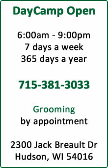DayCamp Open, 6:00am - 9:00pm, 7 days a week, 365 days a year, 715-381-3033, Grooming by appointment, 2300 Jack Breault Drive, Hudson, WI 54016
